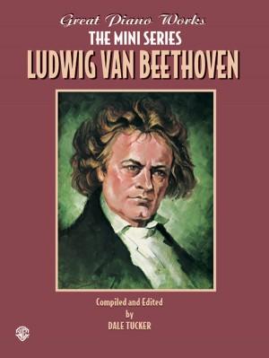 Ludwig van Beethoven: Great Piano Works -- The Mini Series: Ludwig van Beethoven
