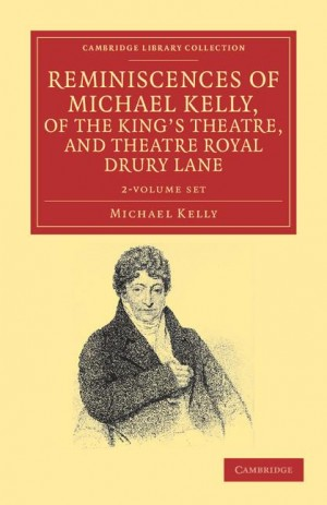 Reminiscences of Michael Kelly, of the King's Theatre, and Theatre Royal Drury Lane 2 Volume Set