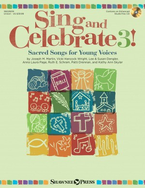Joseph M. Martin_Vicki Wright_Lee Dengler_Susan Naus Dengler_A.L. Page_Ruth E. Schram_Patti Drennan_Kathy Skylar: Sing and Celebrate 3! Sacred Songs for Young Voice