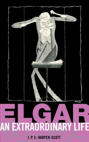 J.P.E. Harper-Scott: Elgar - An Extraordinary Life