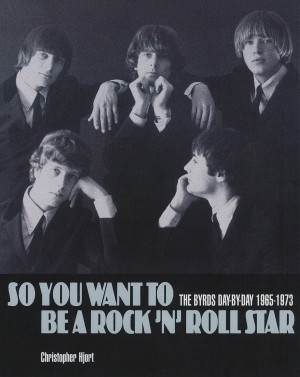Christopher Hjort: So You Want To Be A Rock 'n' Roll Star - The Byrds Day-By-Day