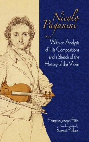 Francois-Joseph Fetis: Nicolo Paganini - With An Analysis Of His Compositions And A Sketch Of The History Of The Violin