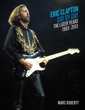 Eric Clapton Day By Day: The Later Years 1983-2013