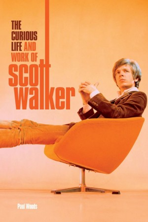 The Curious Life & Work Of Scott Walker (Hardback)