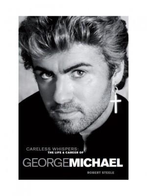 Robert Steele: Careless Whispers - The Life & Career Of George Michael