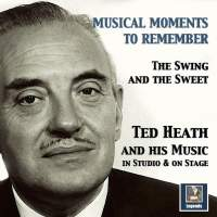 Musical Moments to Remember: The Swing & The Sweet of Ted Heath (In Studio & On Stage)
