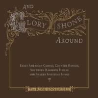 And Glory Shone Around: Early American Carols, Country Dances, Southern Harmony Hymns & Shaker Spiritual Songs