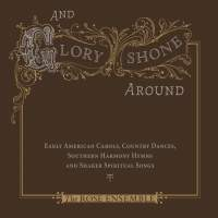 And Glory Shone Around: Early American Carols, Country Dances, Southern Harmony Hymns & Shaker Spiritual Songs
