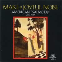Make A Joyful Noise - American Psalmody 1770-1840
