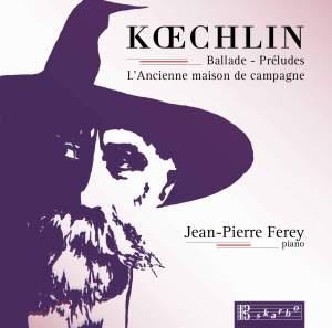Koechlin: Ballade, 15 Préludes & L'ancienne maison de campagne