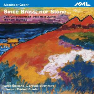 GOEHR, A.: Chamber music (Since Brass, nor Stone …) (Currie, Nash Ensemble, Pavel Haas Quartet)