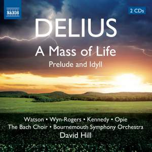 DELIUS, F.: Mass of Life (A) / Prelude and Idyll (J. Watson, Wyn-Rogers, A. Kennedy, Opie, Bach Choir, Bournemouth Symphony, D. Hill)