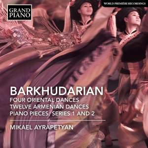 Sarkis Barkhudarian: Four Oriental Dances, Twelve Armenian Dances, Piano Pieces & Series 1 and 2